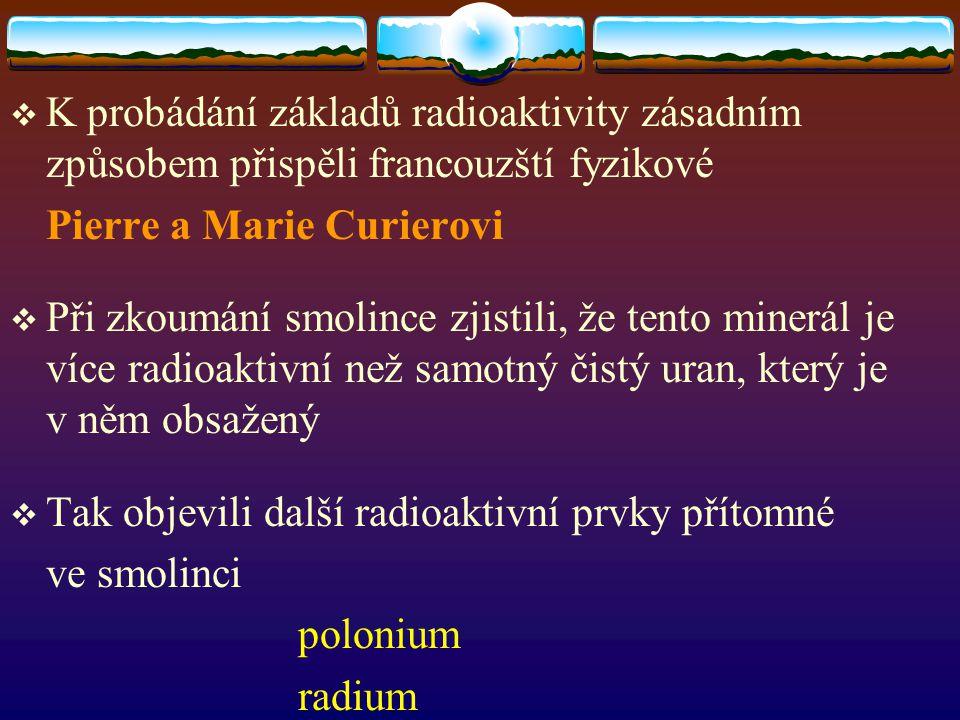  K probádání základů radioaktivity zásadním způsobem přispěli francouzští fyzikové Pierre a Marie Curierovi  Při zkoumání smolince zjistili, že tent
