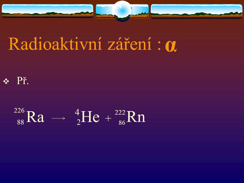 Radioaktivní záření :  Př. 88 Ra 2 He + α 4 226 222 Rn 86