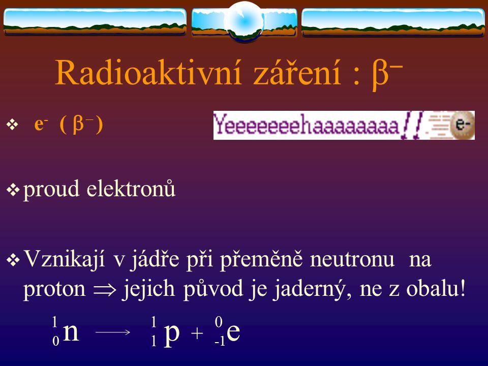 Radioaktivní záření : β   e - (   )  proud elektronů  Vznikají v jádře při přeměně neutronu na proton  jejich původ je jaderný, ne z obalu! 0