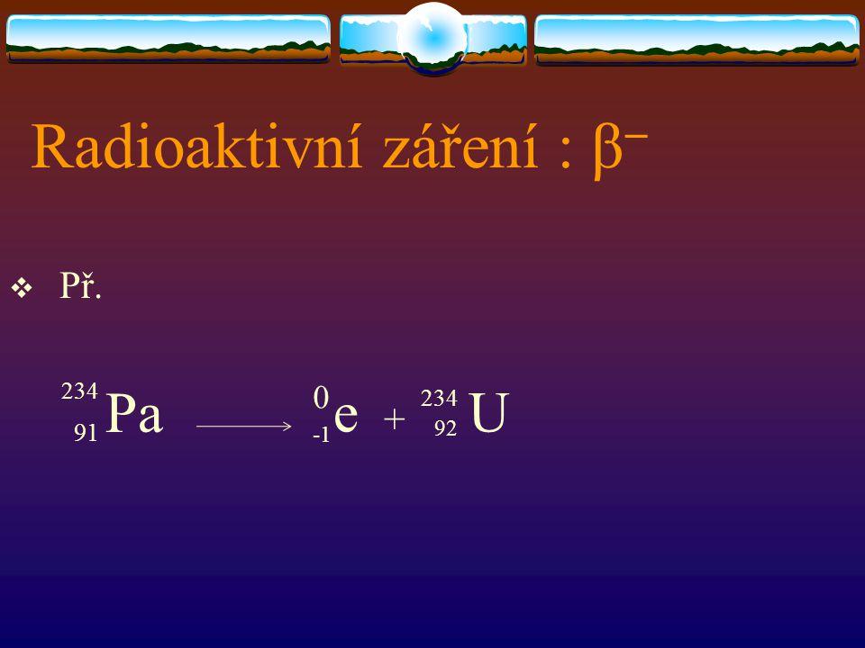 Radioaktivní záření : β   Př. 91 Pa + 0 234 92 Ue