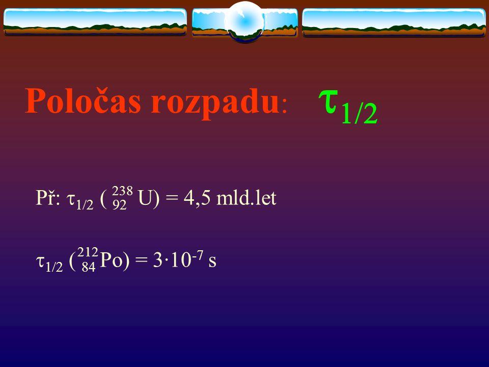 Poločas rozpadu :   Př:   ( 92 U) = 4,5 mld.let   ( 84 Po) = 3∙10 -7 s 238 212