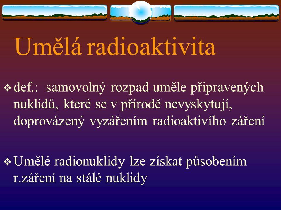 Umělá radioaktivita  def.: samovolný rozpad uměle připravených nuklidů, které se v přírodě nevyskytují, doprovázený vyzářením radioaktivího záření 