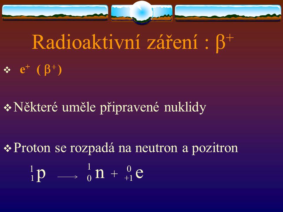 Radioaktivní záření : β +  e + (   )  Některé uměle připravené nuklidy  Proton se rozpadá na neutron a pozitron 1 p 0 n + +1 e 1 1 0