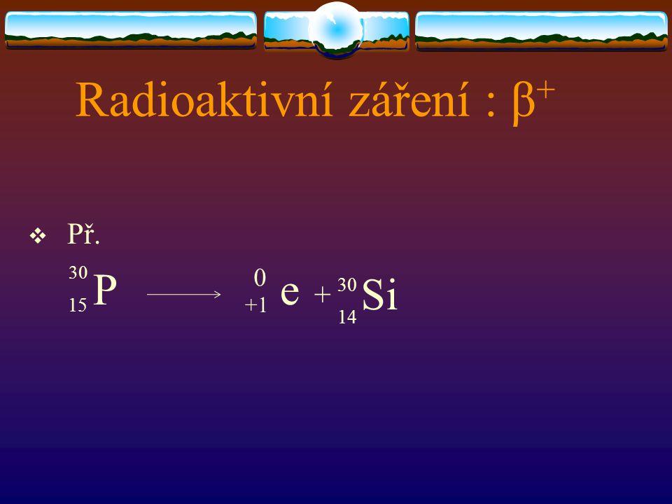 Radioaktivní záření : β +  Př. 15 P +1 e + 0 30 14 Si 30