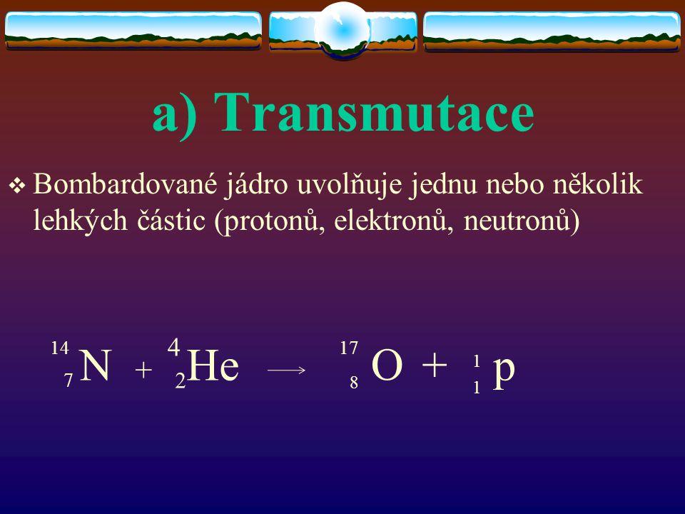 a) Transmutace  Bombardované jádro uvolňuje jednu nebo několik lehkých částic (protonů, elektronů, neutronů) 7 N + 2 He + p 4 1417 O 8 1 1