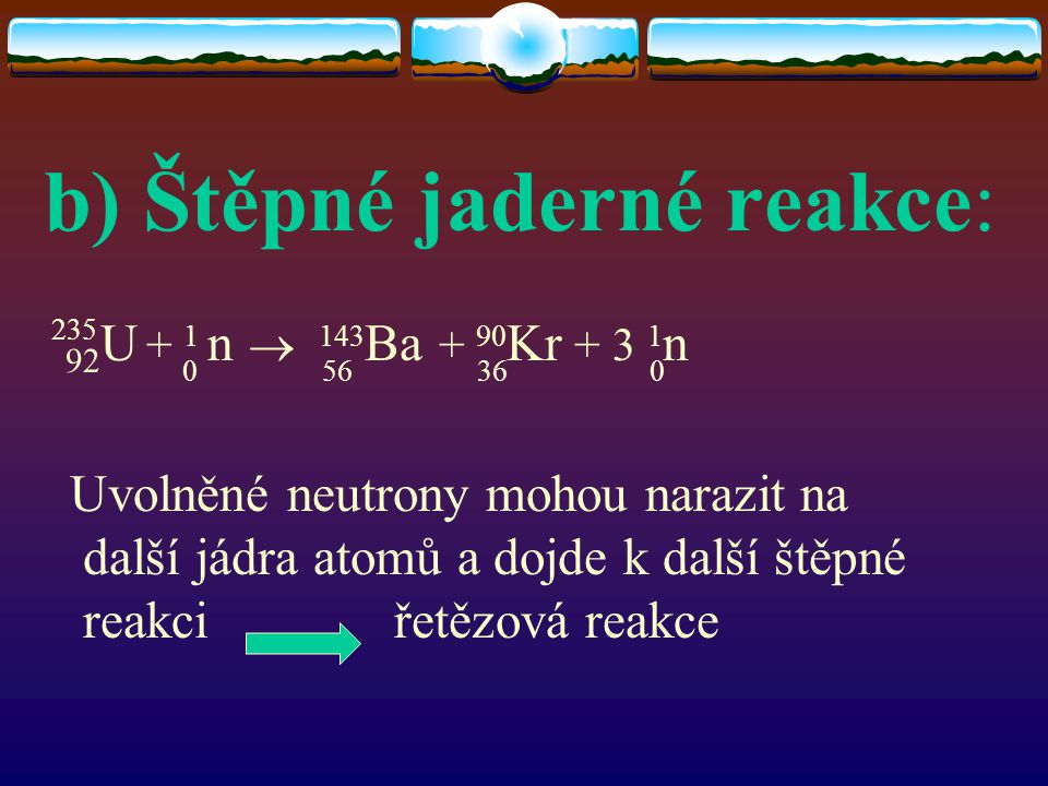 b) Štěpné jaderné reakce: 92 U + 1 n  143 Ba + 90 Kr + 3 1 n Uvolněné neutrony mohou narazit na další jádra atomů a dojde k další štěpné reakci řetěz