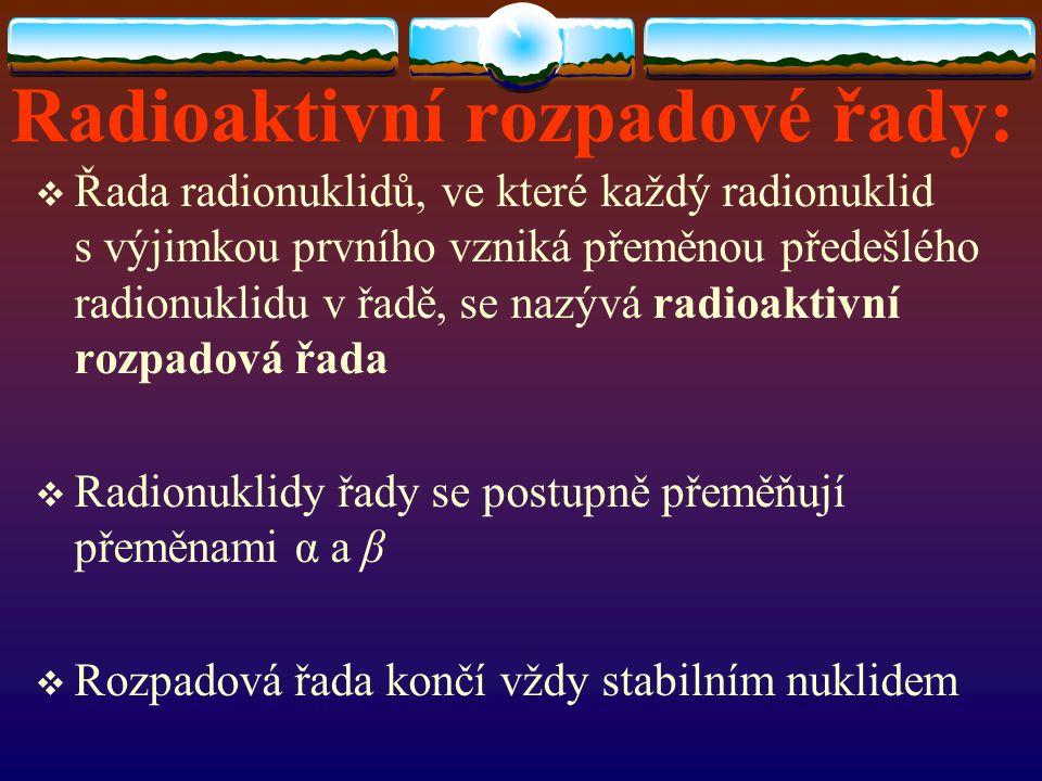 Radioaktivní rozpadové řady:  Řada radionuklidů, ve které každý radionuklid s výjimkou prvního vzniká přeměnou předešlého radionuklidu v řadě, se naz