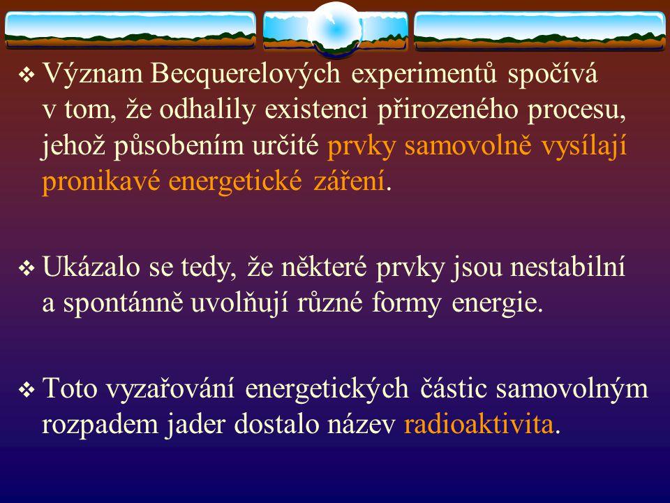  Význam Becquerelových experimentů spočívá v tom, že odhalily existenci přirozeného procesu, jehož působením určité prvky samovolně vysílají pronikav