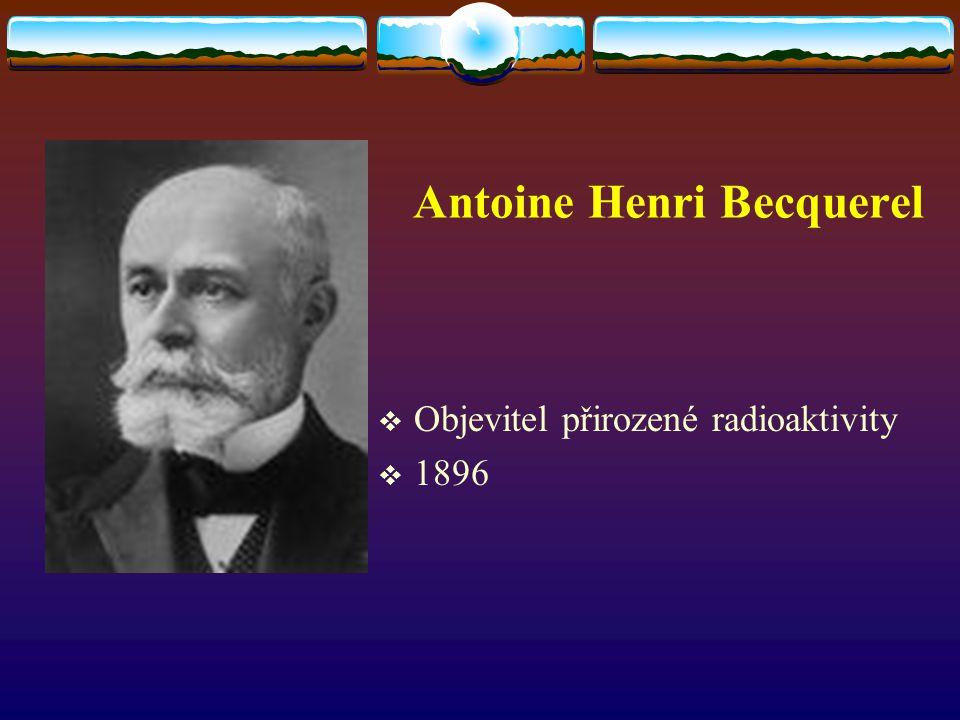 Antoine Henri Becquerel  Objevitel přirozené radioaktivity  1896