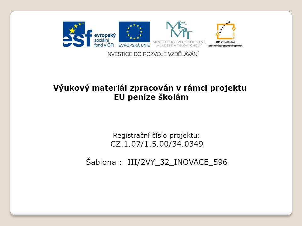 Výukový materiál zpracován v rámci projektu EU peníze školám Registrační číslo projektu: CZ.1.07/1.5.00/34.0349 Šablona : III/2VY_32_INOVACE_596