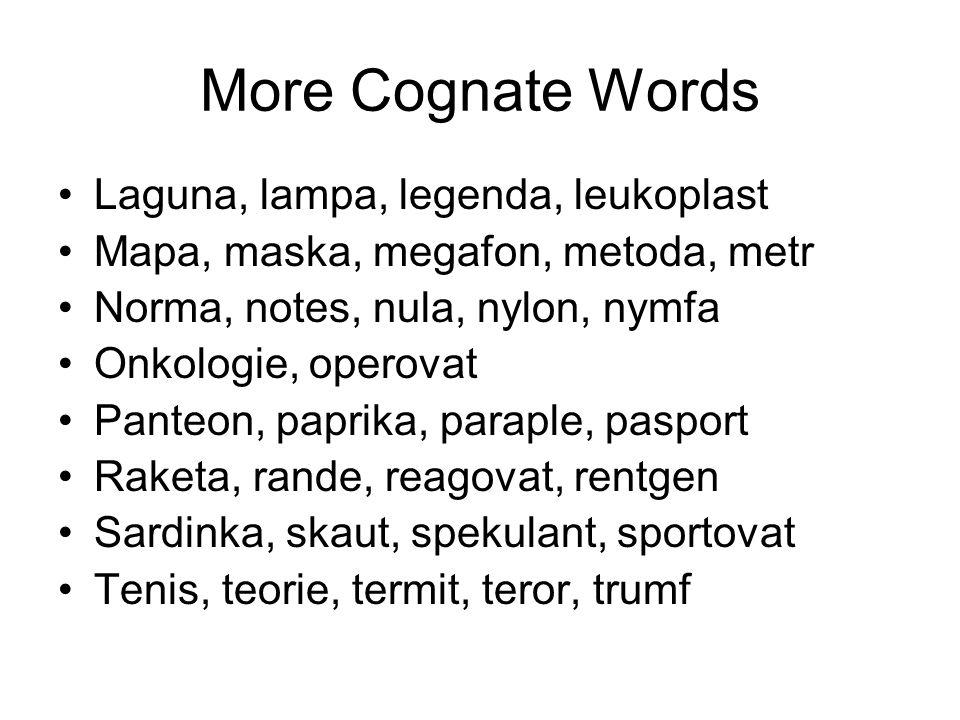 More Cognate Words Laguna, lampa, legenda, leukoplast Mapa, maska, megafon, metoda, metr Norma, notes, nula, nylon, nymfa Onkologie, operovat Panteon, paprika, paraple, pasport Raketa, rande, reagovat, rentgen Sardinka, skaut, spekulant, sportovat Tenis, teorie, termit, teror, trumf