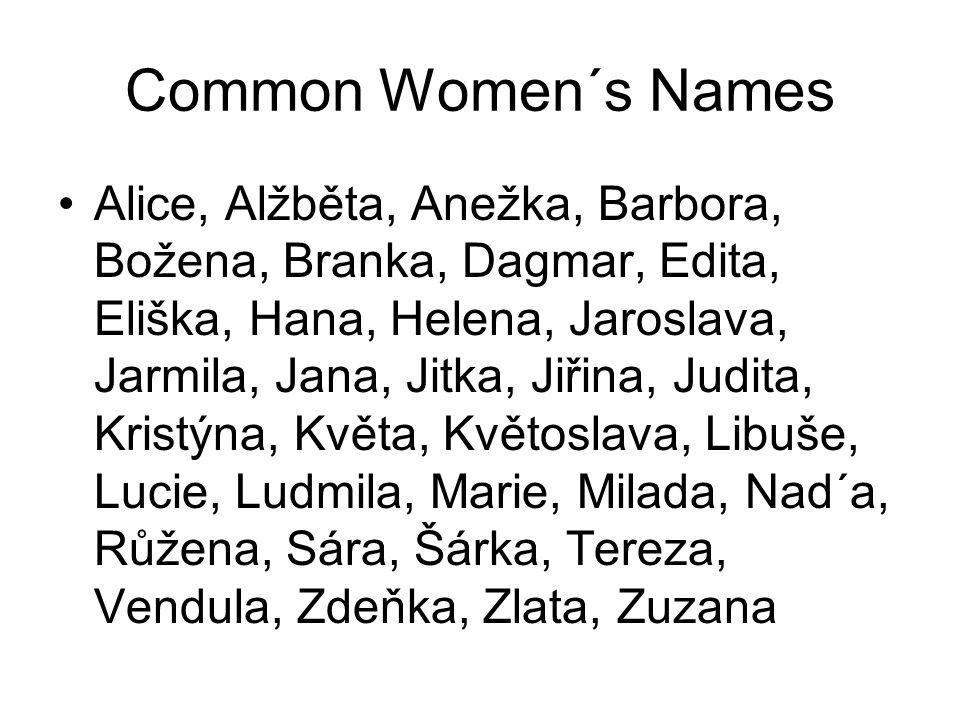 Common Women´s Names Alice, Alžběta, Anežka, Barbora, Božena, Branka, Dagmar, Edita, Eliška, Hana, Helena, Jaroslava, Jarmila, Jana, Jitka, Jiřina, Judita, Kristýna, Květa, Květoslava, Libuše, Lucie, Ludmila, Marie, Milada, Nad´a, Růžena, Sára, Šárka, Tereza, Vendula, Zdeňka, Zlata, Zuzana