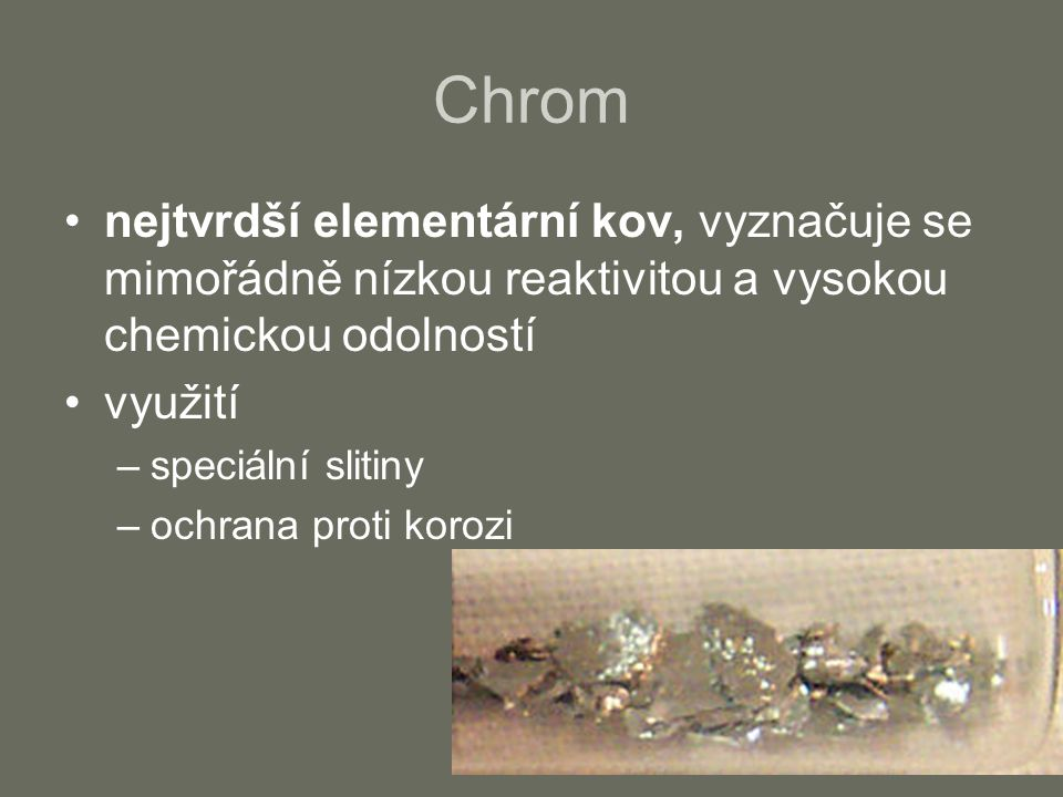 Chrom nejtvrdší elementární kov, vyznačuje se mimořádně nízkou reaktivitou a vysokou chemickou odolností využití –speciální slitiny –ochrana proti kor