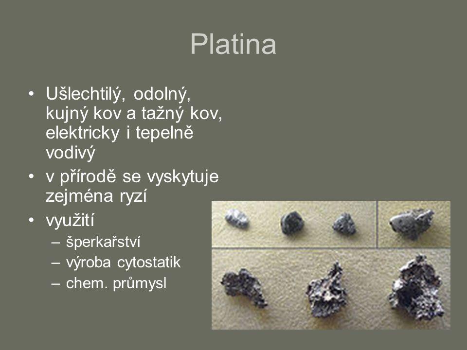 Platina Ušlechtilý, odolný, kujný kov a tažný kov, elektricky i tepelně vodivý v přírodě se vyskytuje zejména ryzí využití –šperkařství –výroba cytost