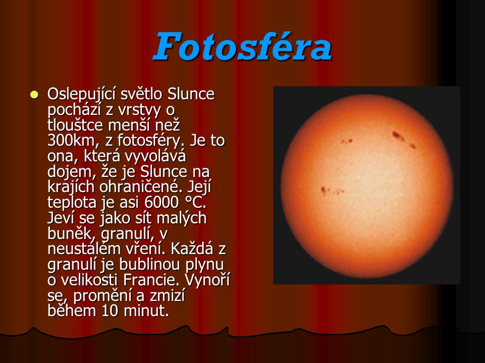Fotosféra Oslepující světlo Slunce pochází z vrstvy o tlouštce menší než 300km, z fotosféry. Je to ona, která vyvolává dojem, že je Slunce na krajích
