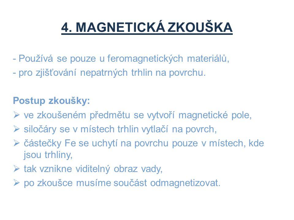 4. MAGNETICKÁ ZKOUŠKA - Používá se pouze u feromagnetických materiálů, - pro zjišťování nepatrných trhlin na povrchu. Postup zkoušky:  ve zkoušeném p
