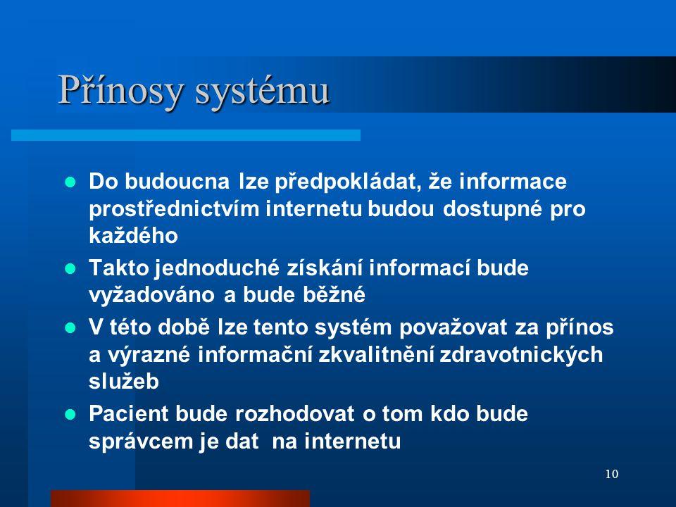 10 Přínosy systému Do budoucna lze předpokládat, že informace prostřednictvím internetu budou dostupné pro každého Takto jednoduché získání informací bude vyžadováno a bude běžné V této době lze tento systém považovat za přínos a výrazné informační zkvalitnění zdravotnických služeb Pacient bude rozhodovat o tom kdo bude správcem je dat na internetu