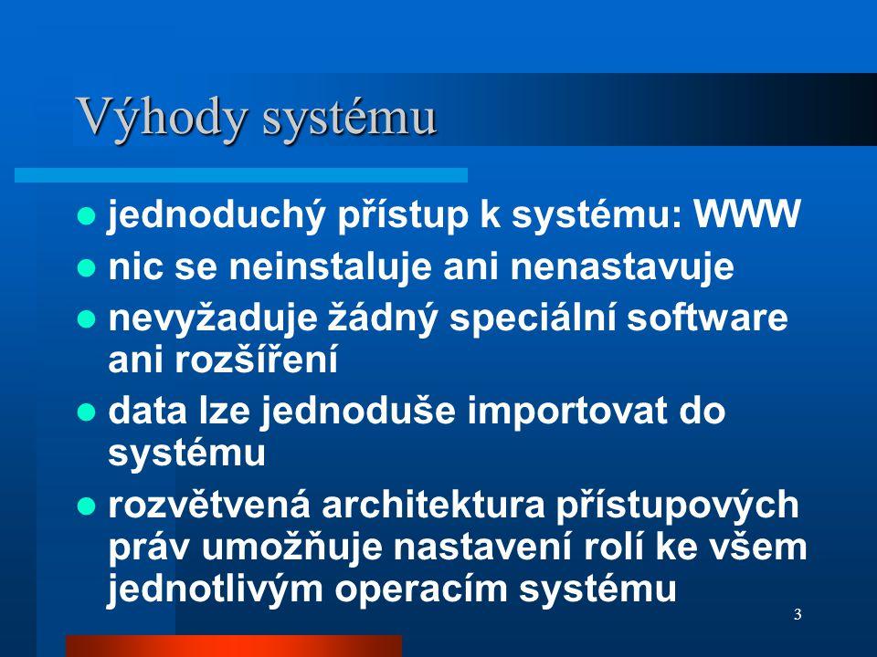 3 Výhody systému jednoduchý přístup k systému: WWW nic se neinstaluje ani nenastavuje nevyžaduje žádný speciální software ani rozšíření data lze jednoduše importovat do systému rozvětvená architektura přístupových práv umožňuje nastavení rolí ke všem jednotlivým operacím systému
