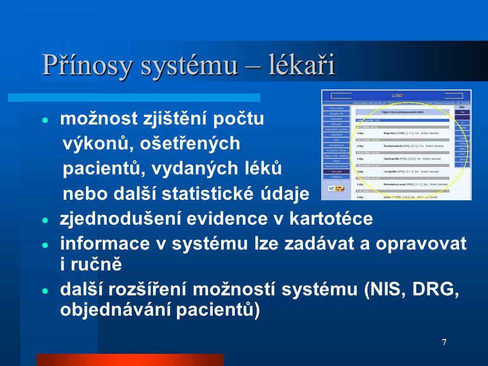 7 Přínosy systému – lékaři  možnost zjištění počtu výkonů, ošetřených pacientů, vydaných léků nebo další statistické údaje  zjednodušení evidence v kartotéce  informace v systému lze zadávat a opravovat i ručně  další rozšíření možností systému (NIS, DRG, objednávání pacientů)