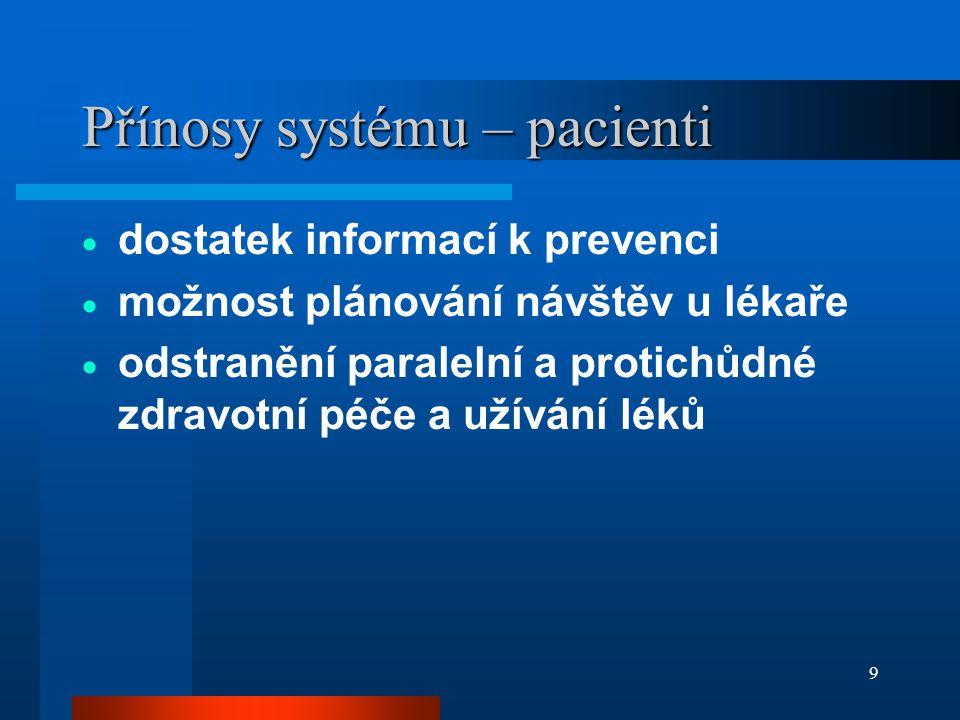 9 Přínosy systému – pacienti  dostatek informací k prevenci  možnost plánování návštěv u lékaře  odstranění paralelní a protichůdné zdravotní péče a užívání léků