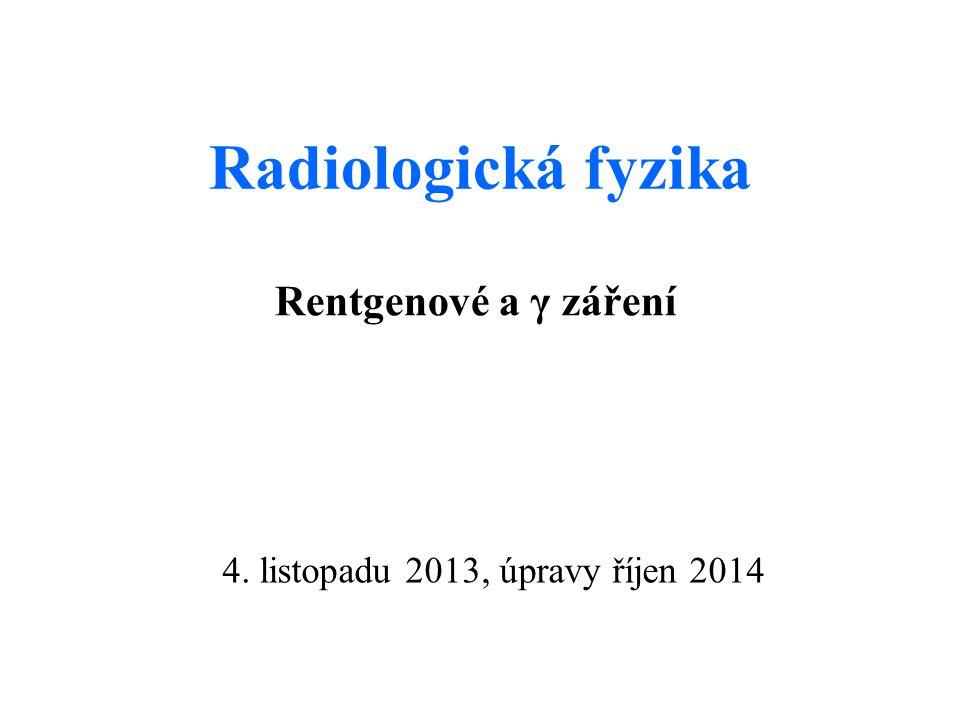 Radiologická fyzika Rentgenové a γ záření 4. listopadu 2013, úpravy říjen 2014