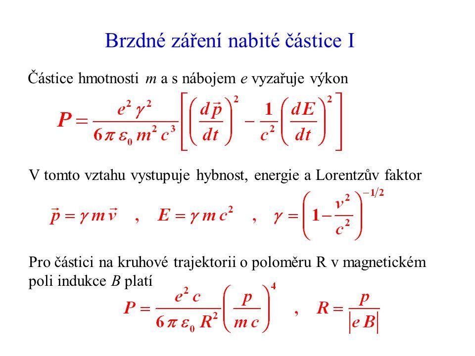 Brzdné záření nabité částice I Částice hmotnosti m a s nábojem e vyzařuje výkon V tomto vztahu vystupuje hybnost, energie a Lorentzův faktor Pro částici na kruhové trajektorii o poloměru R v magnetickém poli indukce B platí