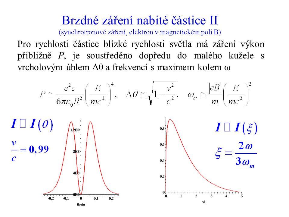Brzdné záření nabité částice II (synchrotronové záření, elektron v magnetickém poli B) Pro rychlosti částice blízké rychlosti světla má záření výkon přibližně P, je soustředěno dopředu do malého kužele s vrcholovým úhlem Δθ a frekvencí s maximem kolem ω