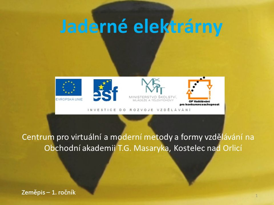 Centrum pro virtuální a moderní metody a formy vzdělávání na Obchodní akademii T.G. Masaryka, Kostelec nad Orlicí Zeměpis – 1. ročník 1 Jaderné elektr