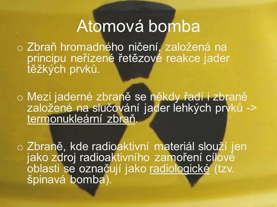 Atomová bomba o Zbraň hromadného ničení, založená na principu neřízené řetězové reakce jader těžkých prvků. o Mezi jaderné zbraně se někdy řadí i zbra