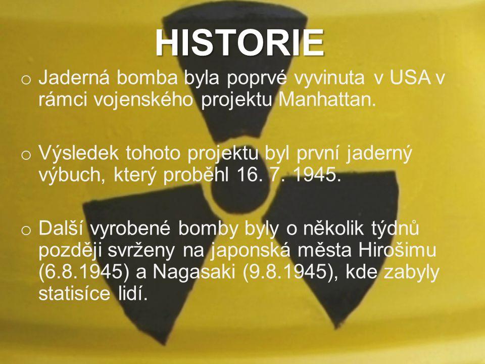 HISTORIE o Jaderná bomba byla poprvé vyvinuta v USA v rámci vojenského projektu Manhattan. o Výsledek tohoto projektu byl první jaderný výbuch, který