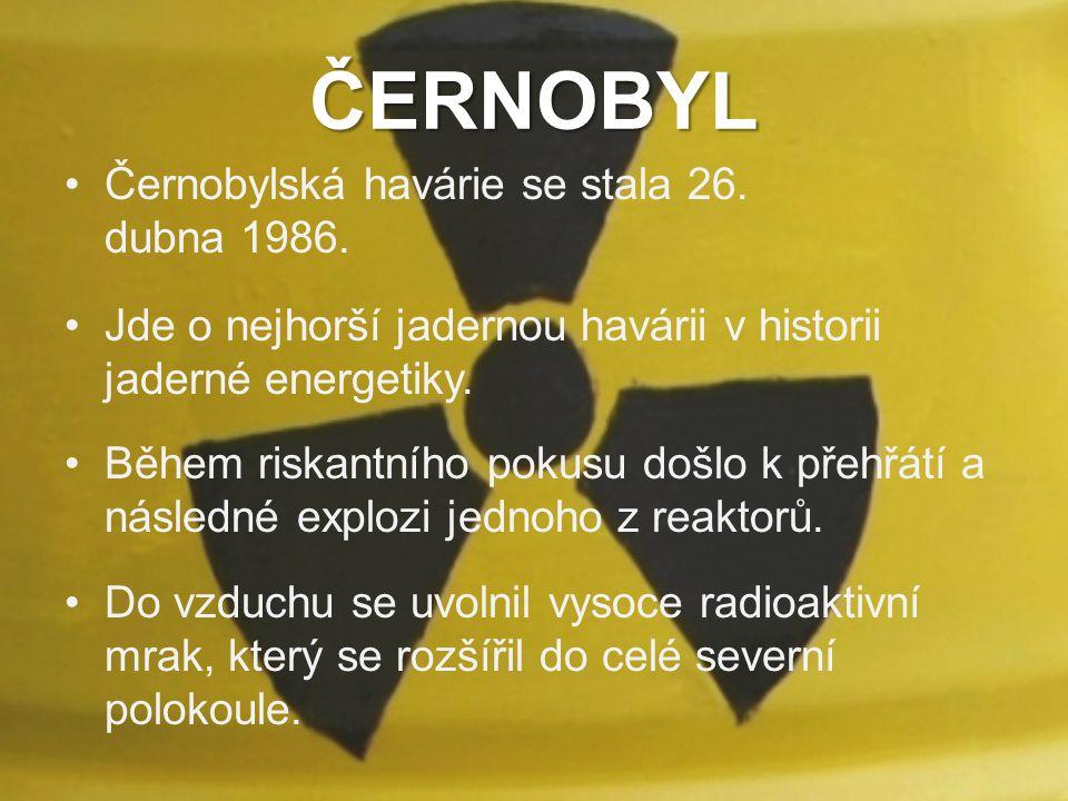 ČERNOBYL Černobylská havárie se stala 26. dubna 1986. Jde o nejhorší jadernou havárii v historii jaderné energetiky. Během riskantního pokusu došlo k