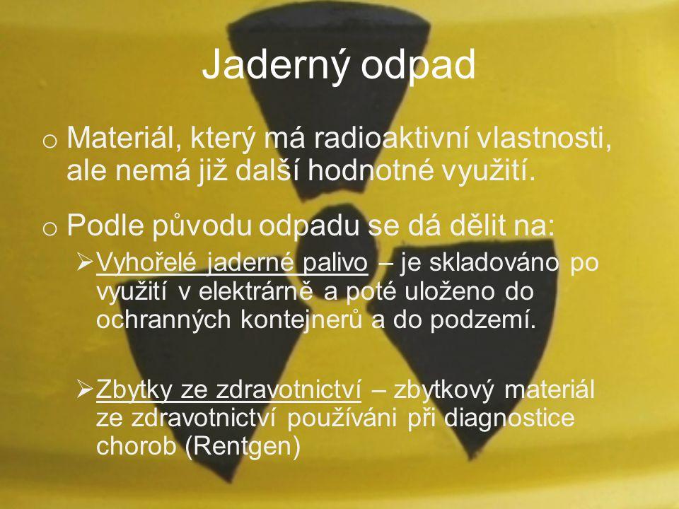 Jaderný odpad o Materiál, který má radioaktivní vlastnosti, ale nemá již další hodnotné využití. o Podle původu odpadu se dá dělit na:  Vyhořelé jade