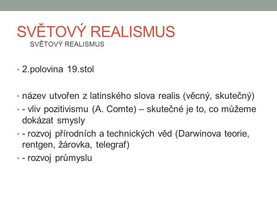 SVĚTOVÝ REALISMUS 2.polovina 19.stol název utvořen z latinského slova realis (věcný, skutečný) - vliv pozitivismu (A. Comte) – skutečné je to, co může