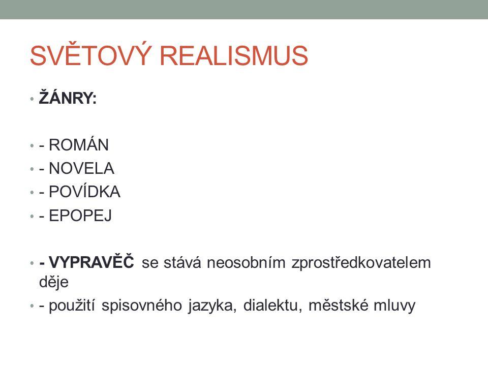 SVĚTOVÝ REALISMUS ŽÁNRY: - ROMÁN - NOVELA - POVÍDKA - EPOPEJ - VYPRAVĚČ se stává neosobním zprostředkovatelem děje - použití spisovného jazyka, dialek