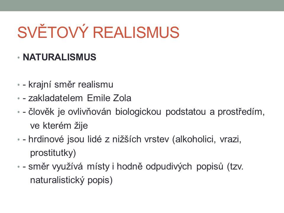 SVĚTOVÝ REALISMUS NATURALISMUS - krajní směr realismu - zakladatelem Emile Zola - člověk je ovlivňován biologickou podstatou a prostředím, ve kterém ž