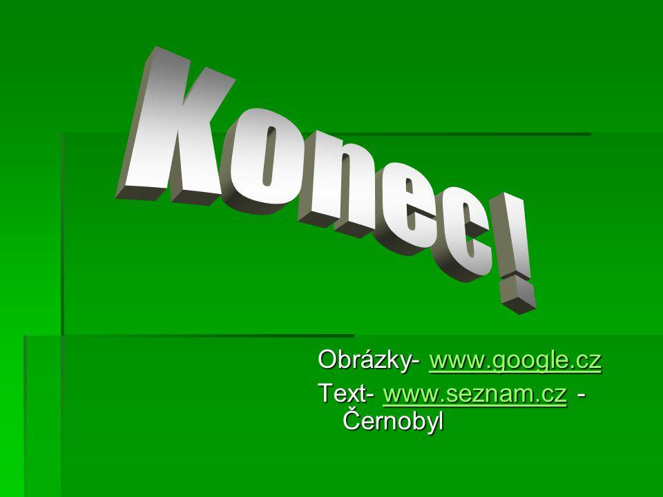 Obrázky- www.google.cz www.google.cz Text- www.seznam.cz - Černobyl www.seznam.cz