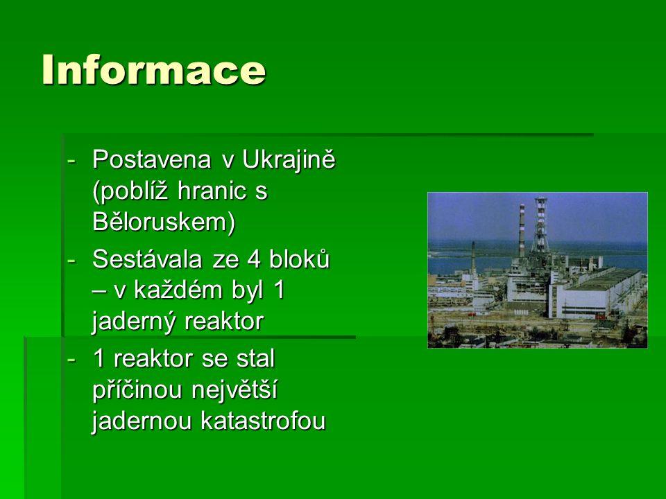 Informace -Postavena v Ukrajině (poblíž hranic s Běloruskem) -Sestávala ze 4 bloků – v každém byl 1 jaderný reaktor -1 reaktor se stal příčinou největší jadernou katastrofou