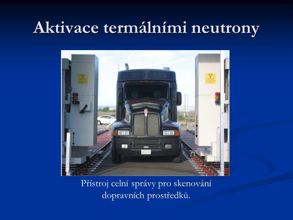 Aktivace termálními neutrony Přístroj celní správy pro skenování dopravních prostředků.