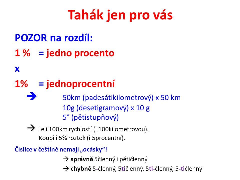 Tahák jen pro vás POZOR na rozdíl: 1 %= jedno procento x 1%= jednoprocentní  50km (padesátikilometrový) x 50 km 10g (desetigramový) x 10 g 5° (pětistupňový)  Jeli 100km rychlostí (i 100kilometrovou).