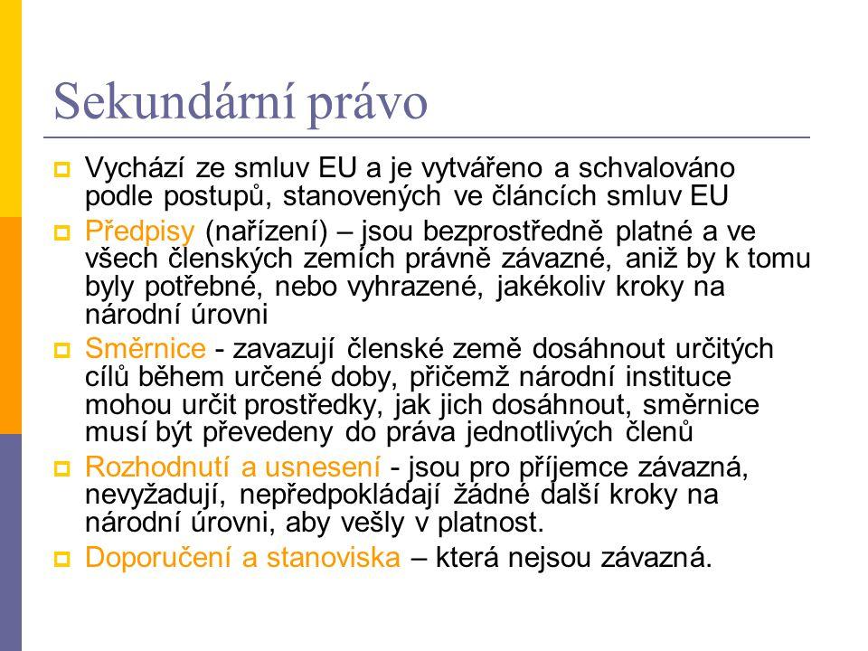 Sekundární právo  Vychází ze smluv EU a je vytvářeno a schvalováno podle postupů, stanovených ve článcích smluv EU  Předpisy (nařízení) – jsou bezprostředně platné a ve všech členských zemích právně závazné, aniž by k tomu byly potřebné, nebo vyhrazené, jakékoliv kroky na národní úrovni  Směrnice - zavazují členské země dosáhnout určitých cílů během určené doby, přičemž národní instituce mohou určit prostředky, jak jich dosáhnout, směrnice musí být převedeny do práva jednotlivých členů  Rozhodnutí a usnesení - jsou pro příjemce závazná, nevyžadují, nepředpokládají žádné další kroky na národní úrovni, aby vešly v platnost.