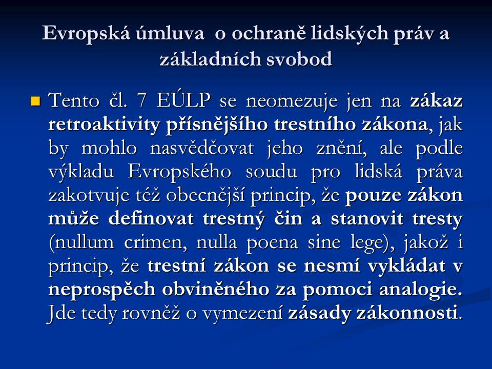 Evropská úmluva o ochraně lidských práv a základních svobod Tento čl. 7 EÚLP se neomezuje jen na zákaz retroaktivity přísnějšího trestního zákona, jak