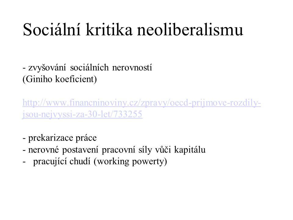 Sociální kritika neoliberalismu - zvyšování sociálních nerovností (Giniho koeficient) http://www.financninoviny.cz/zpravy/oecd-prijmove-rozdily- jsou-nejvyssi-za-30-let/733255 - prekarizace práce - nerovné postavení pracovní síly vůči kapitálu - pracující chudí (working powerty) http://www.financninoviny.cz/zpravy/oecd-prijmove-rozdily- jsou-nejvyssi-za-30-let/733255