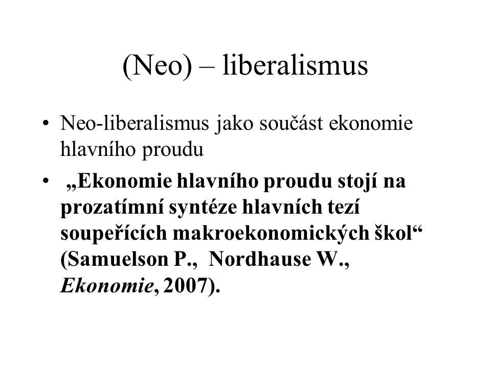 """(Neo) – liberalismus Neo-liberalismus jako součást ekonomie hlavního proudu """"Ekonomie hlavního proudu stojí na prozatímní syntéze hlavních tezí soupeřících makroekonomických škol (Samuelson P., Nordhause W., Ekonomie, 2007)."""