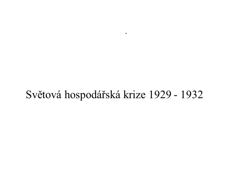 - Světová hospodářská krize 1929 - 1932
