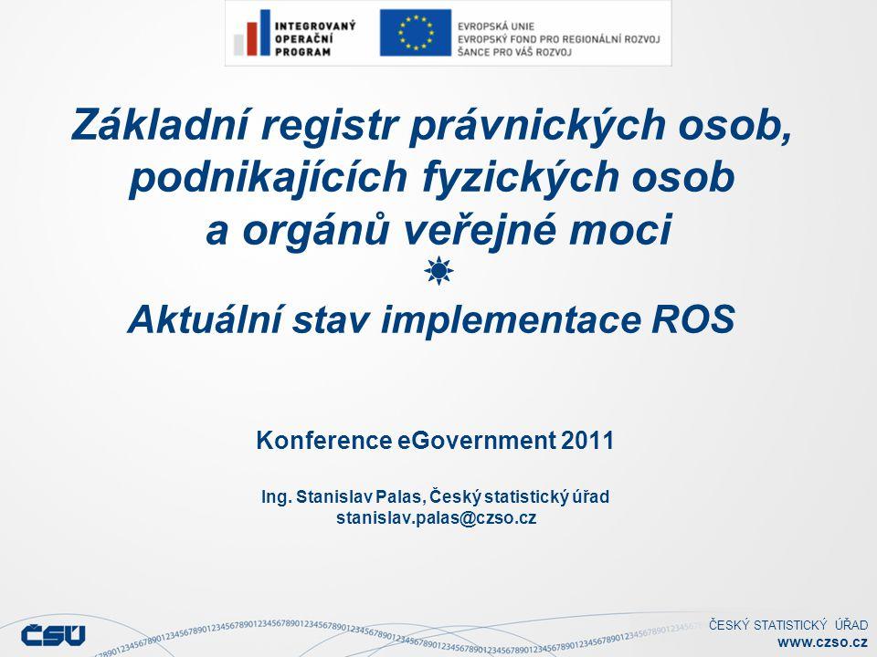 ČESKÝ STATISTICKÝ ÚŘAD www.czso.cz Základní registr právnických osob, podnikajících fyzických osob a orgánů veřejné moci Aktuální stav implementace ROS Konference eGovernment 2011 Ing.