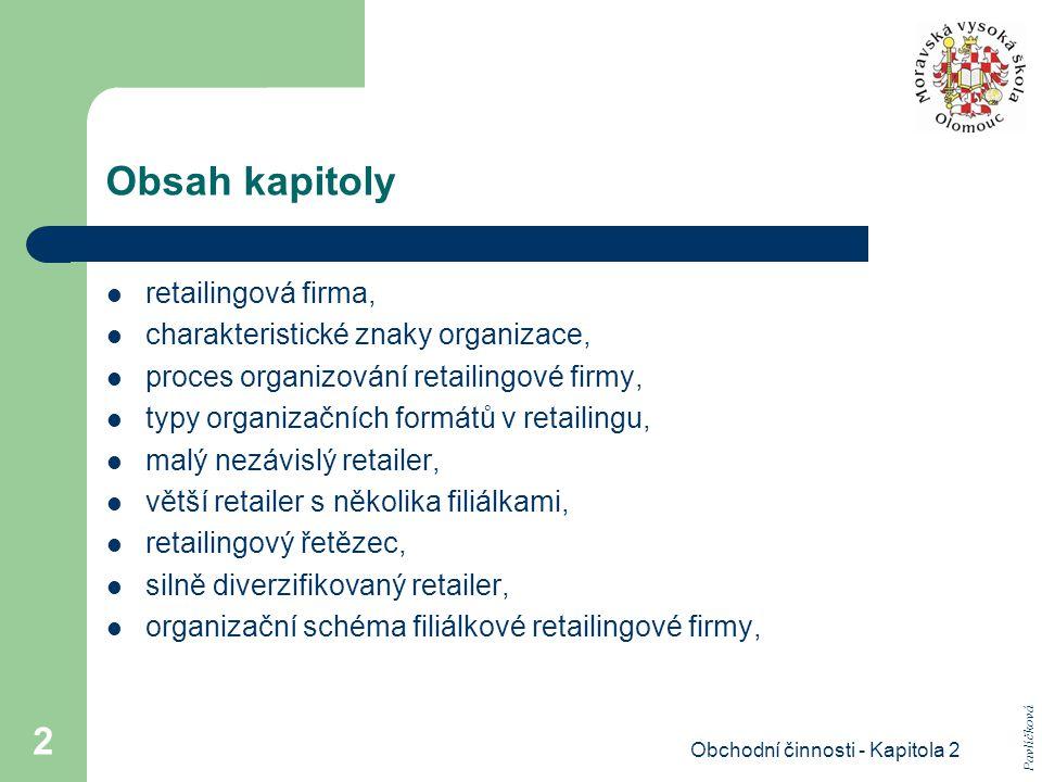 Obchodní činnosti - Kapitola 2 2 Obsah kapitoly retailingová firma, charakteristické znaky organizace, proces organizování retailingové firmy, typy organizačních formátů v retailingu, malý nezávislý retailer, větší retailer s několika filiálkami, retailingový řetězec, silně diverzifikovaný retailer, organizační schéma filiálkové retailingové firmy, Pavlíčková