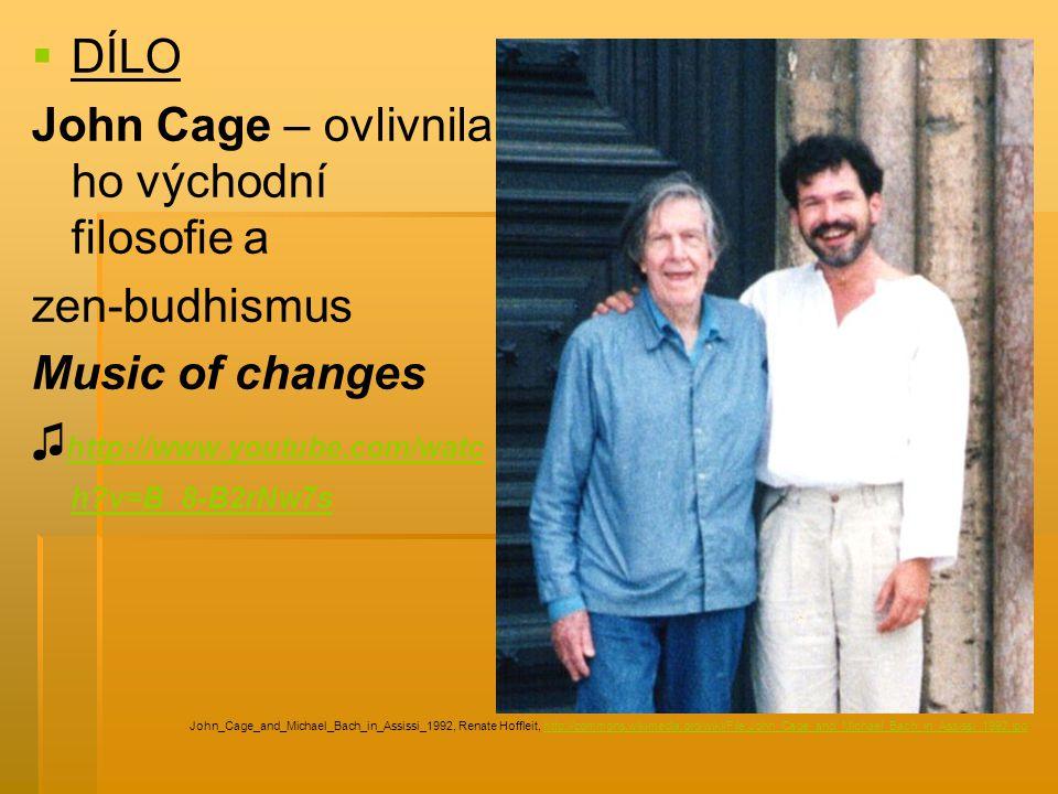   DÍLO John Cage – ovlivnila ho východní filosofie a zen-budhismus Music of changes ♫ http://www.youtube.com/watc h?v=B_8-B2rNw7s http://www.youtube.com/watc h?v=B_8-B2rNw7s John_Cage_and_Michael_Bach_in_Assissi_1992, Renate Hoffleit, http://commons.wikimedia.org/wiki/File:John_Cage_and_Michael_Bach_in_Assissi_1992.jpghttp://commons.wikimedia.org/wiki/File:John_Cage_and_Michael_Bach_in_Assissi_1992.jpg