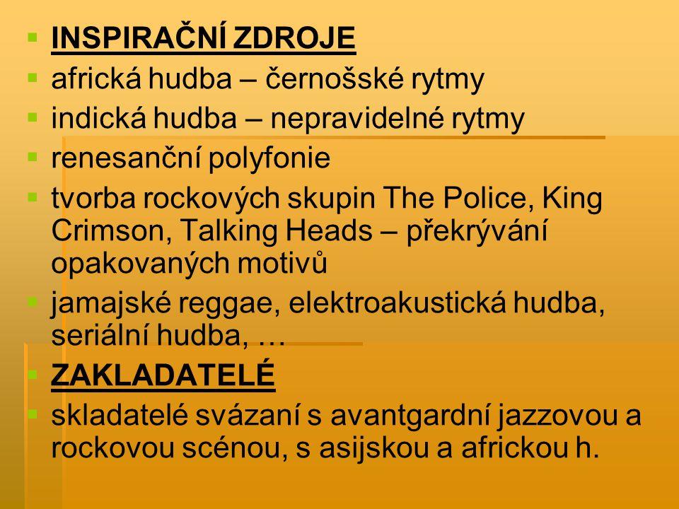   INSPIRAČNÍ ZDROJE   africká hudba – černošské rytmy   indická hudba – nepravidelné rytmy   renesanční polyfonie   tvorba rockových skupin The Police, King Crimson, Talking Heads – překrývání opakovaných motivů   jamajské reggae, elektroakustická hudba, seriální hudba, …   ZAKLADATELÉ   skladatelé svázaní s avantgardní jazzovou a rockovou scénou, s asijskou a africkou h.
