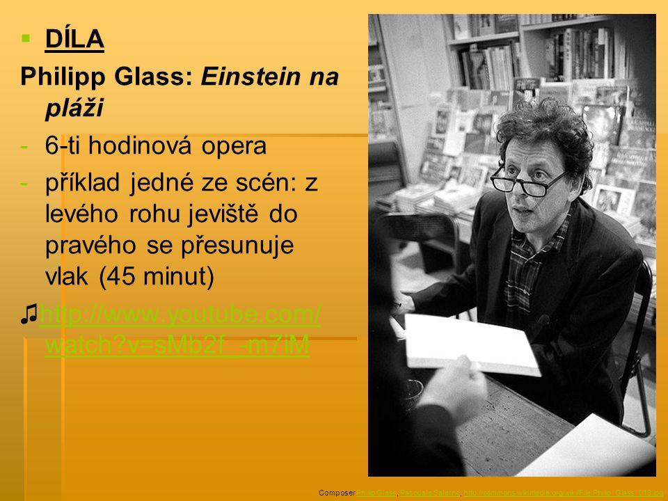   DÍLA Philipp Glass: Einstein na pláži - -6-ti hodinová opera - -příklad jedné ze scén: z levého rohu jeviště do pravého se přesunuje vlak (45 minut) ♫http://www.youtube.com/ watch?v=sMb2f_-m7iMhttp://www.youtube.com/ watch?v=sMb2f_-m7iM Composer Philip Glass, Pasquale Salerno, http://commons.wikimedia.org/wiki/File:Philip_Glass_018.jpgPhilip GlassPasquale Salernohttp://commons.wikimedia.org/wiki/File:Philip_Glass_018.jpg