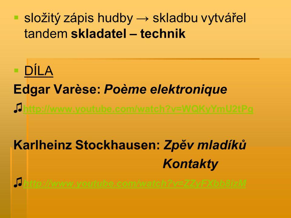   složitý zápis hudby → skladbu vytvářel tandem skladatel – technik   DÍLA Edgar Varèse: Poème elektronique ♫ http://www.youtube.com/watch?v=WQKyYmU2tPg http://www.youtube.com/watch?v=WQKyYmU2tPg Karlheinz Stockhausen: Zpěv mladíků Kontakty ♫ http://www.youtube.com/watch?v=ZZyFXbb8izM http://www.youtube.com/watch?v=ZZyFXbb8izM